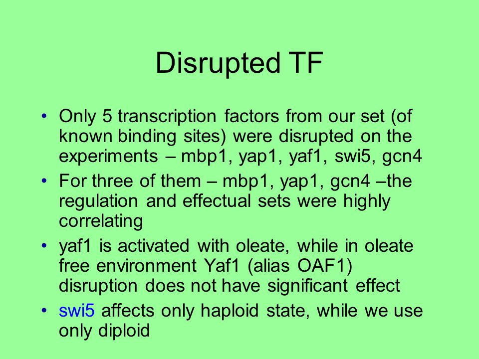 Disrupted TF Only 5 transcription factors from our set (of known binding sites) were disrupted on the experiments – mbp1, yap1, yaf1, swi5, gcn4 For three of them – mbp1, yap1, gcn4 –the regulation and effectual sets were highly correlating yaf1 is activated with oleate, while in oleate free environment Yaf1 (alias OAF1) disruption does not have significant effect swi5 affects only haploid state, while we use only diploid