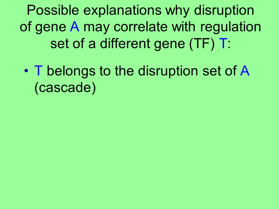 Possible explanations why disruption of gene A may correlate with regulation set of a different gene (TF) T: T belongs to the disruption set of A (cascade)