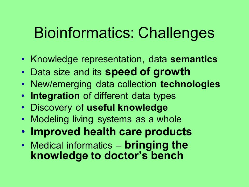 Bioinformatics: Challenges Knowledge representation, data semantics Data size and its speed of growth New/emerging data collection technologies Integration of different data types Discovery of useful knowledge Modeling living systems as a whole Improved health care products Medical informatics – bringing the knowledge to doctors bench