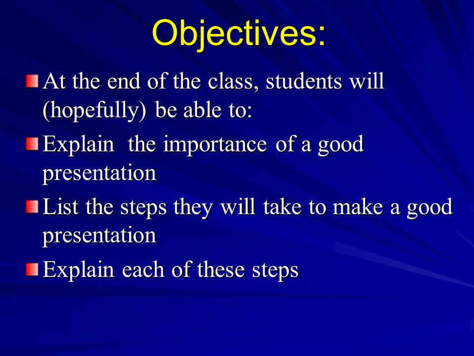 Objectives: At the end of the class, students will (hopefully) be able to: Explain the importance of a good presentation List the steps they will take
