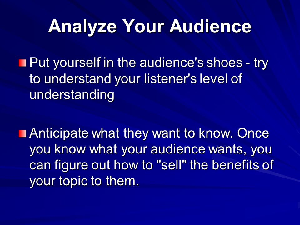 Analyze Your Audience Put yourself in the audience's shoes - try to understand your listener's level of understanding Anticipate what they want to kno