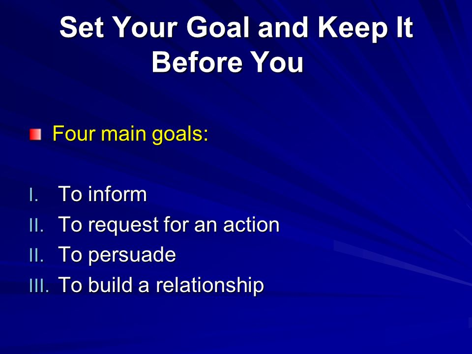 Set Your Goal and Keep It Before You Set Your Goal and Keep It Before You Four main goals: Four main goals: I. To inform II. To request for an action