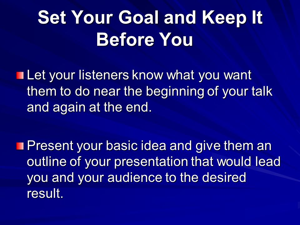 Set Your Goal and Keep It Before You Set Your Goal and Keep It Before You Let your listeners know what you want them to do near the beginning of your