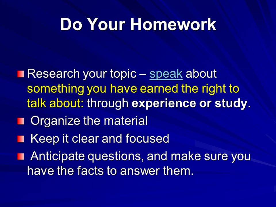 Do Your Homework Research your topic – speak about something you have earned the right to talk about: through experience or study. speak Organize the