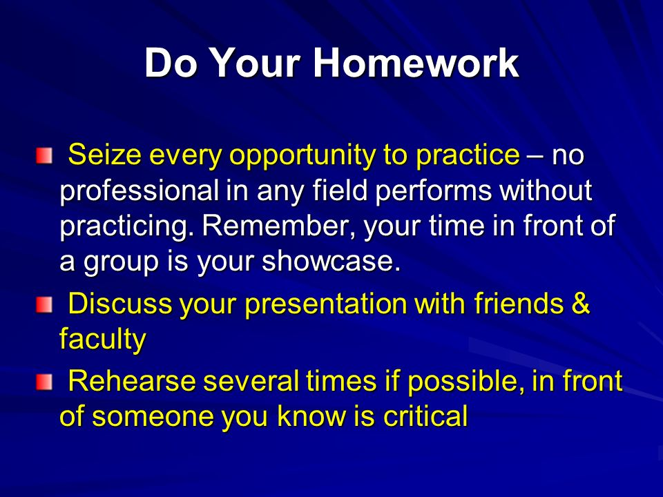 Do Your Homework Seize every opportunity to practice – no professional in any field performs without practicing. Remember, your time in front of a gro