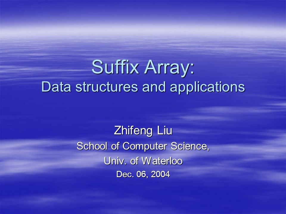 Suffix Array: Data structures and applications Zhifeng Liu School of Computer Science, Univ. of Waterloo Dec. 06, 2004