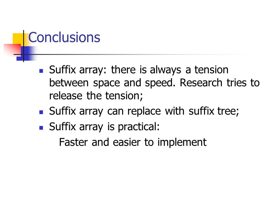 Conclusions Suffix array: there is always a tension between space and speed. Research tries to release the tension; Suffix array can replace with suff