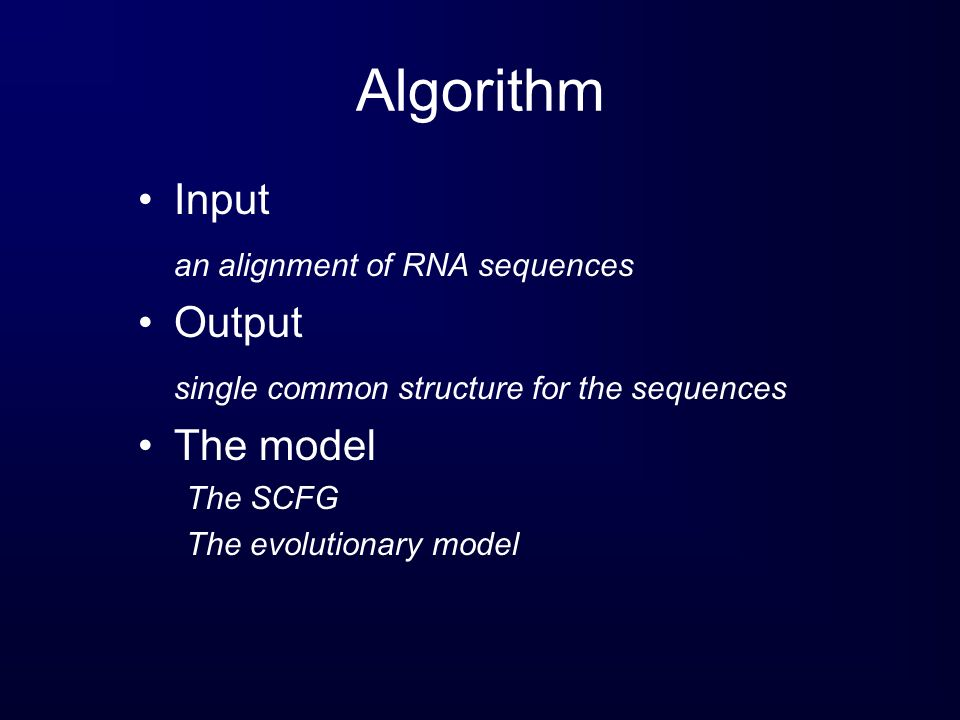 Algorithm Input an alignment of RNA sequences Output single common structure for the sequences The model The SCFG The evolutionary model