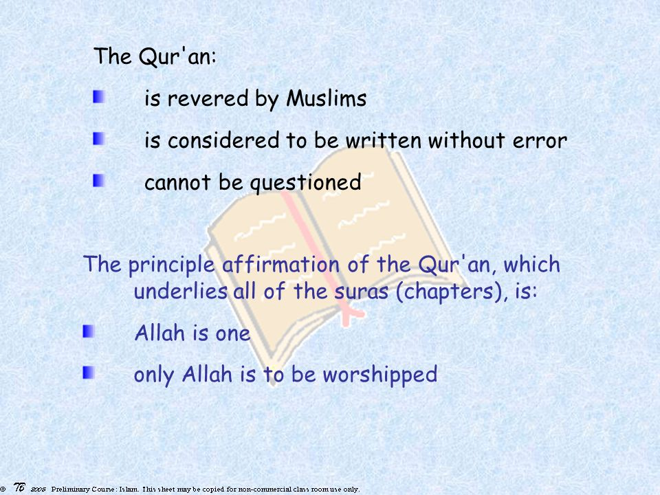 The Qur an: is revered by Muslims is considered to be written without error cannot be questioned The principle affirmation of the Qur an, which underlies all of the suras (chapters), is: Allah is one only Allah is to be worshipped