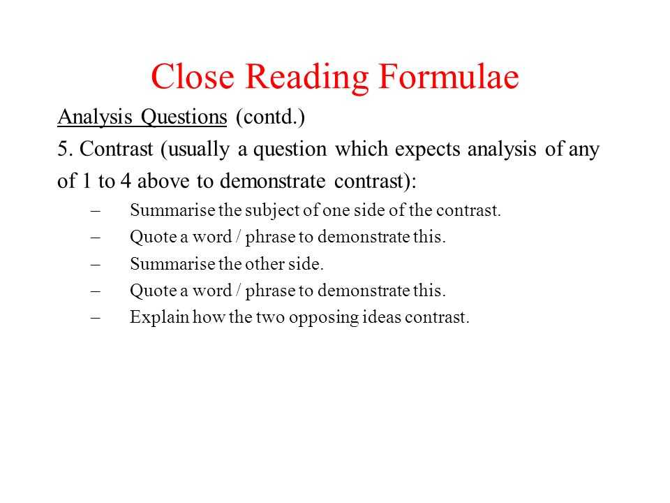 Close Reading Formulae Analysis Questions (contd.) 5. Contrast (usually a question which expects analysis of any of 1 to 4 above to demonstrate contra