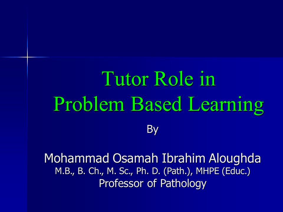 Tutor Role in Problem Based Learning By Mohammad Osamah Ibrahim Aloughda M.B., B. Ch., M. Sc., Ph. D. (Path.), MHPE (Educ.) Professor of Pathology