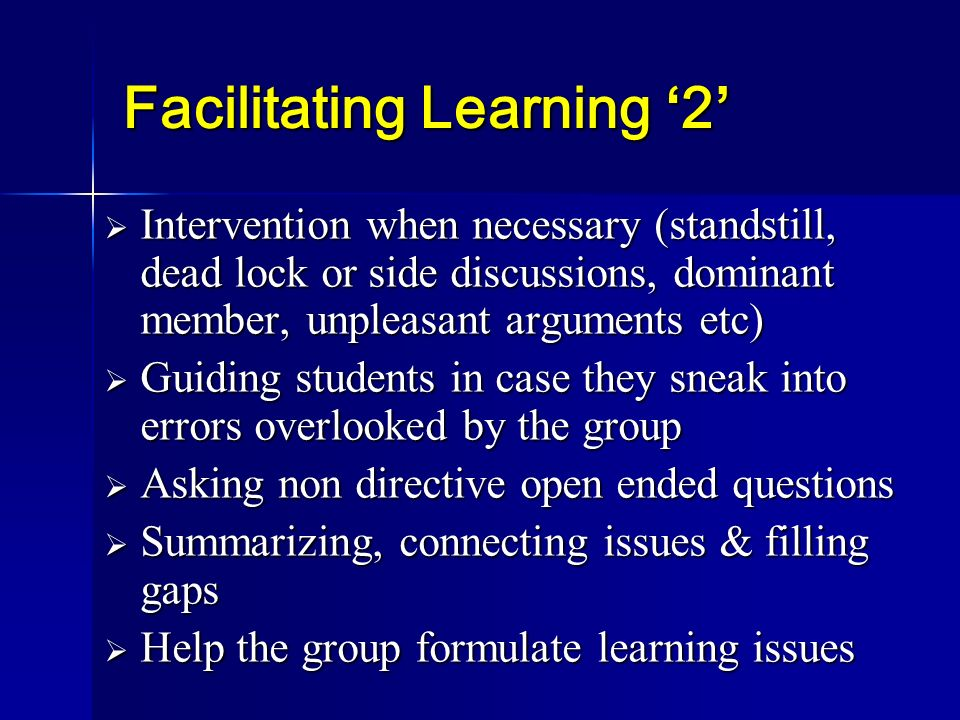 Facilitating Learning 2 Intervention when necessary (standstill, dead lock or side discussions, dominant member, unpleasant arguments etc) Interventio