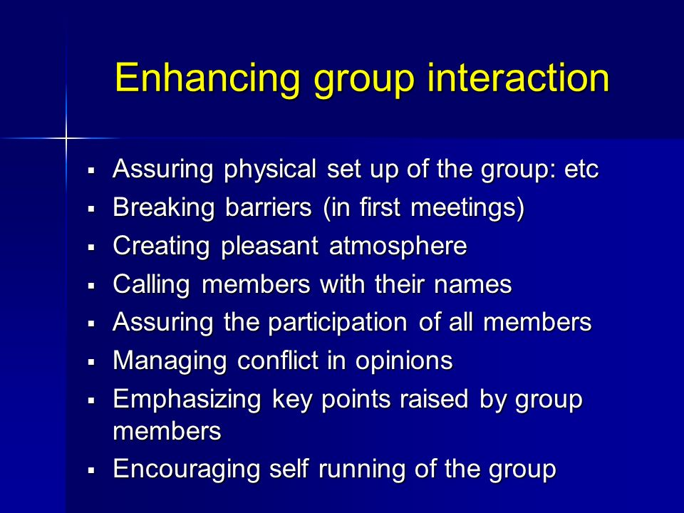 Enhancing group interaction Assuring physical set up of the group: etc Assuring physical set up of the group: etc Breaking barriers (in first meetings