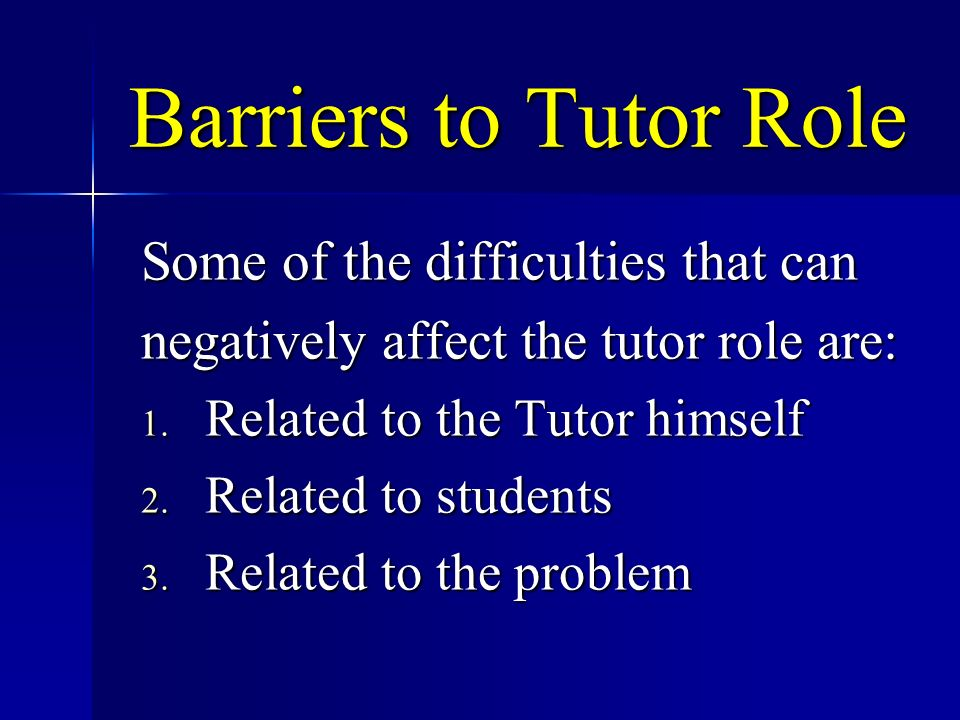 Barriers to Tutor Role Some of the difficulties that can negatively affect the tutor role are: 1. Related to the Tutor himself 2. Related to students
