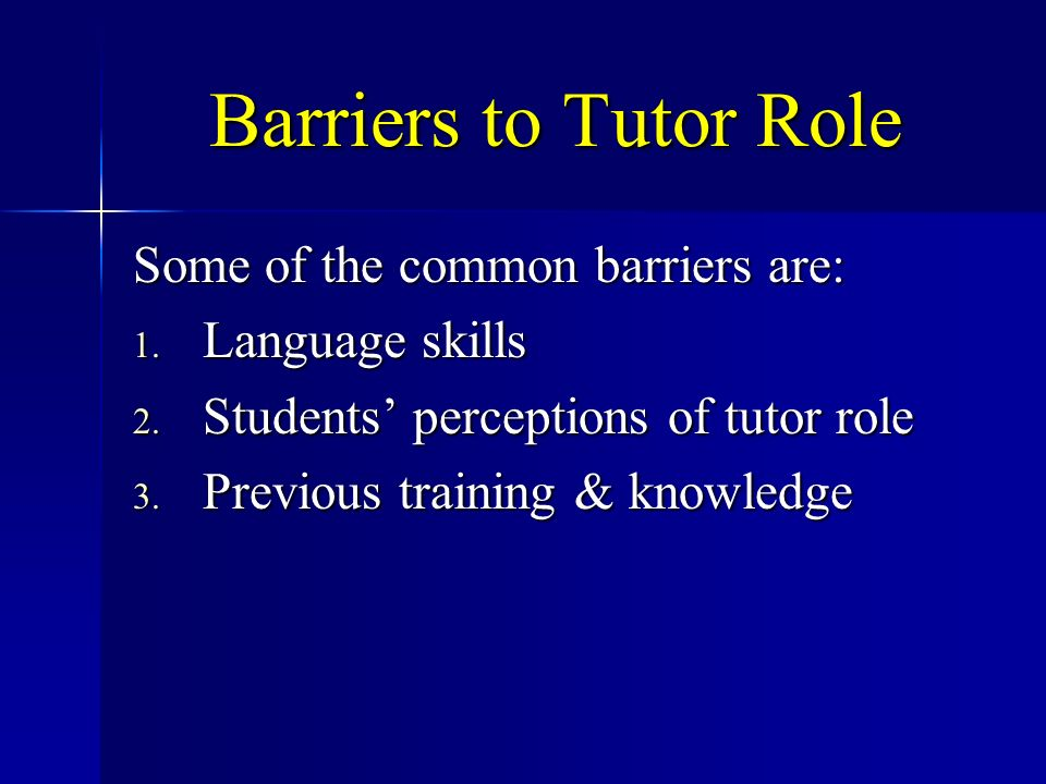 Barriers to Tutor Role Some of the common barriers are: 1. Language skills 2. Students perceptions of tutor role 3. Previous training & knowledge
