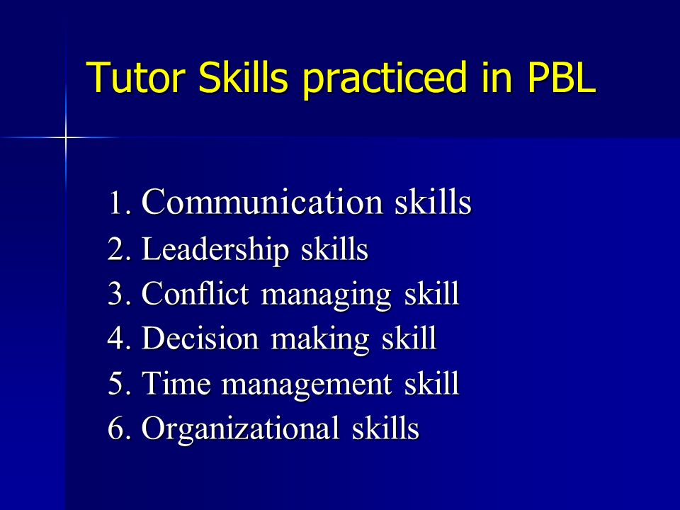 Tutor Skills practiced in PBL 1. Communication skills 2. Leadership skills 3. Conflict managing skill 4. Decision making skill 5. Time management skil