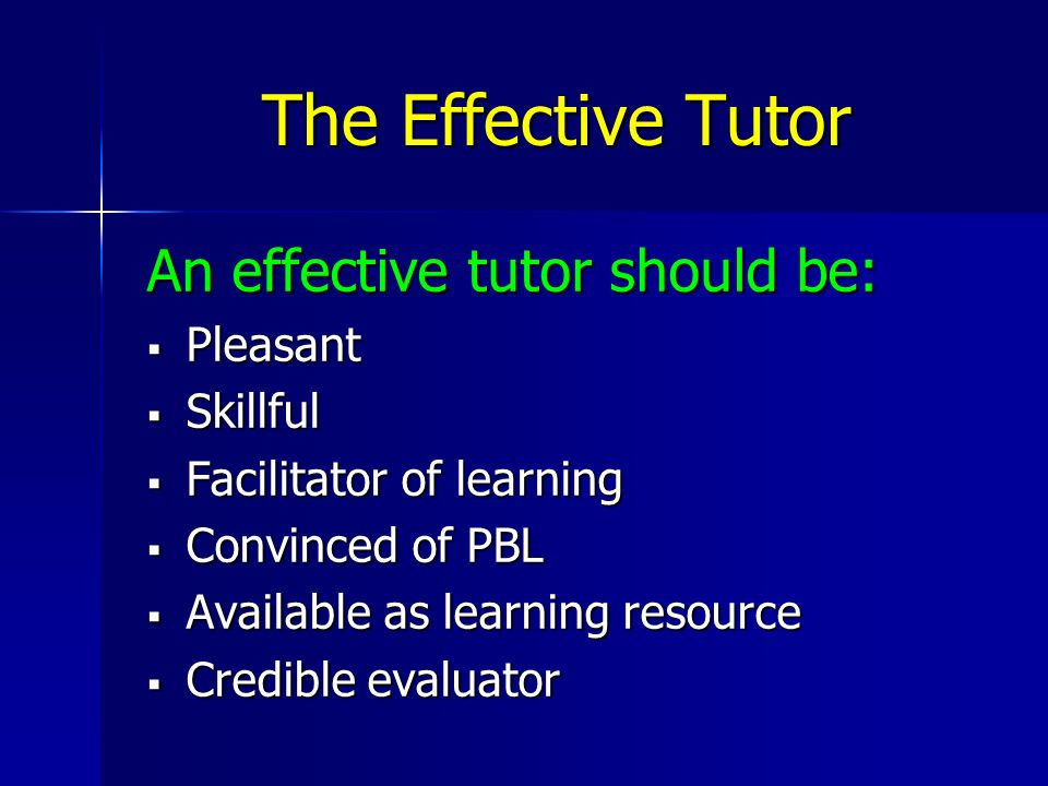 The Effective Tutor An effective tutor should be: Pleasant Pleasant Skillful Skillful Facilitator of learning Facilitator of learning Convinced of PBL