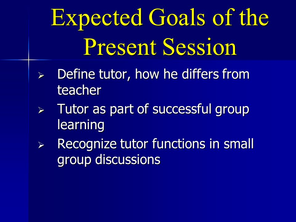 Expected Goals of the Present Session Define tutor, how he differs from teacher Define tutor, how he differs from teacher Tutor as part of successful