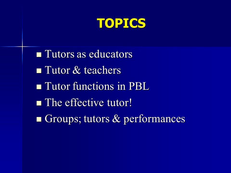 TOPICS Tutors as educators Tutors as educators Tutor & teachers Tutor & teachers Tutor functions in PBL Tutor functions in PBL The effective tutor! Th
