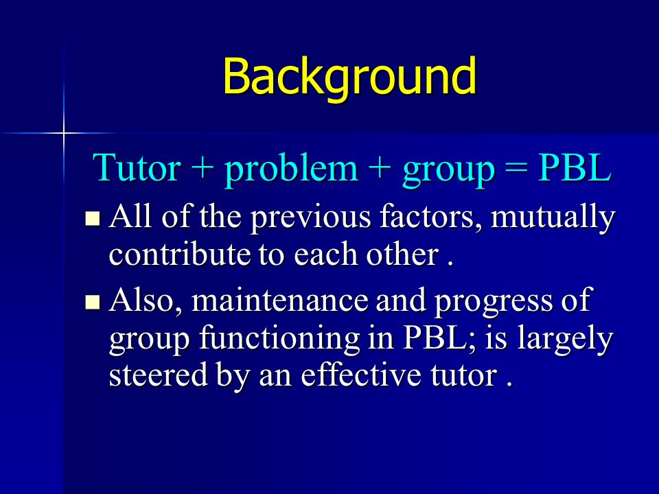 Background Tutor + problem + group = PBL All of the previous factors, mutually contribute to each other. All of the previous factors, mutually contrib