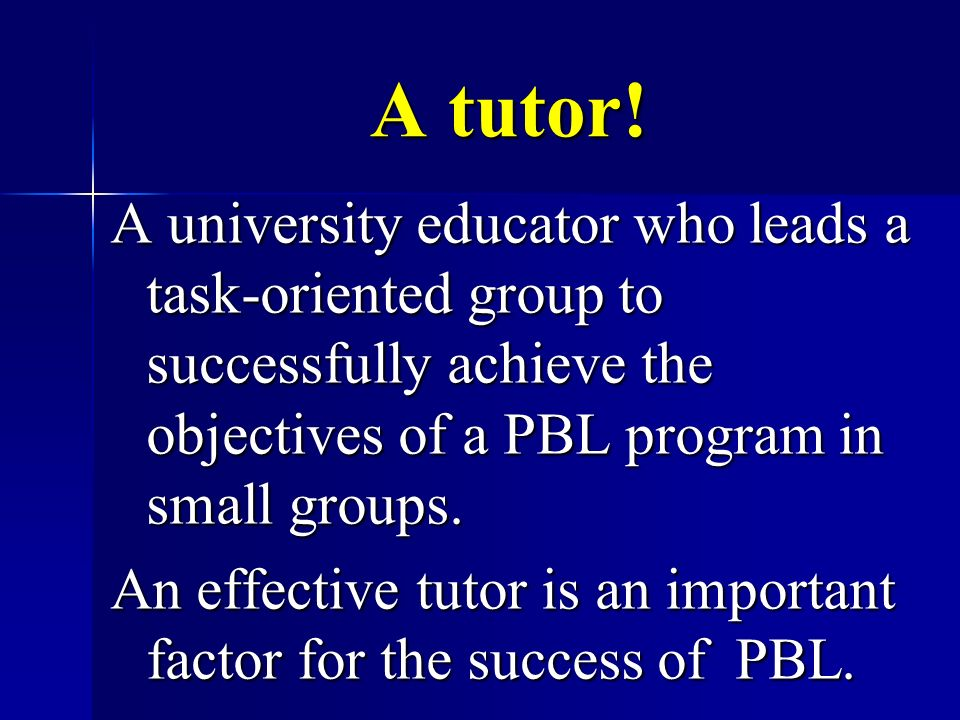 A tutor! A university educator who leads a task-oriented group to successfully achieve the objectives of a PBL program in small groups. An effective t