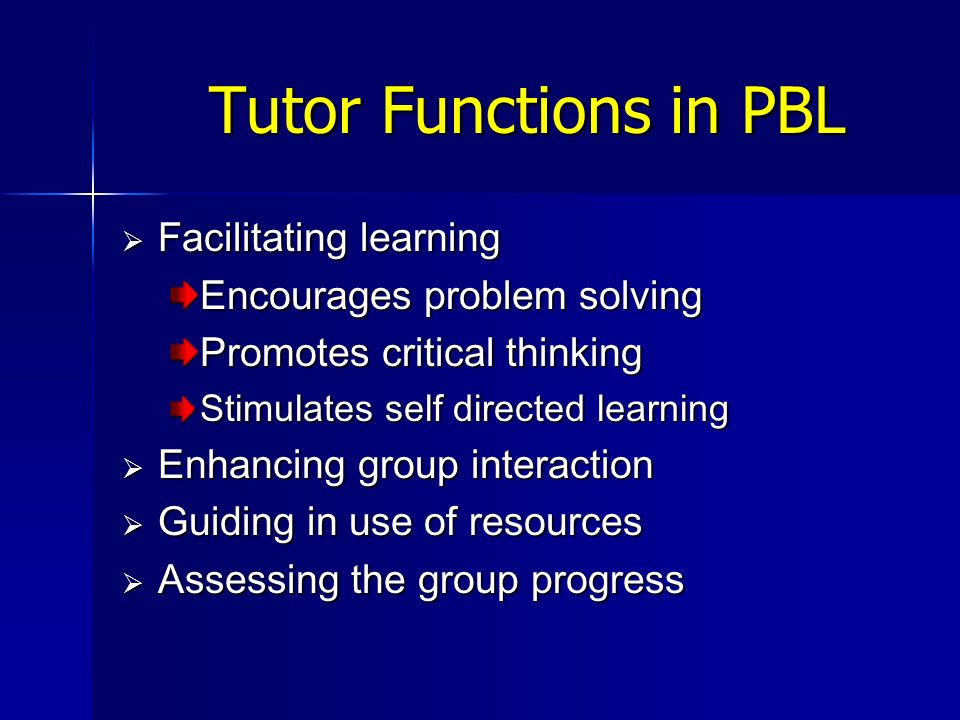 Tutor Functions in PBL Facilitating learning Facilitating learning Encourages problem solving Promotes critical thinking Stimulates self directed lear