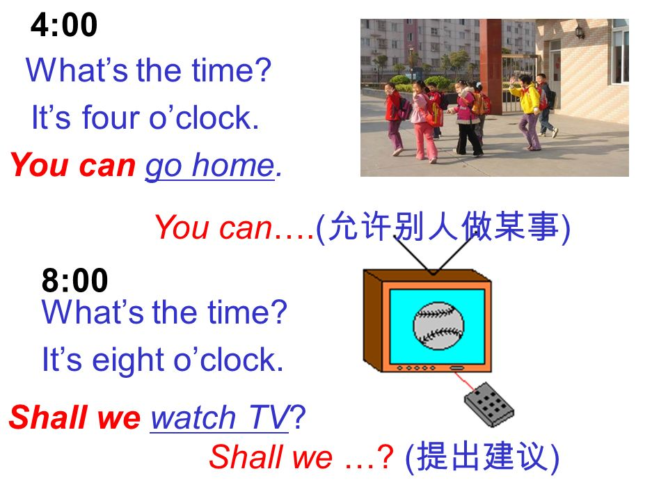 Its time to… ( ) Lets … ( ) You can…. ( ) Shall we …? ( ) Practice 11:10 4:20 8:00 9:00 Lets have lunch. You can go home. Shall we watch TV? Its time