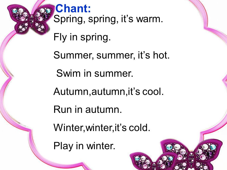 Spring, spring, its warm. Fly in spring. Summer, summer, its hot. Swim in summer. Autumn,autumn,its cool. Run in autumn. Winter,winter,its cold. Play