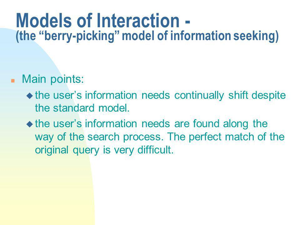 Models of Interaction - (the berry-picking model of information seeking) n Main points: u the users information needs continually shift despite the standard model.