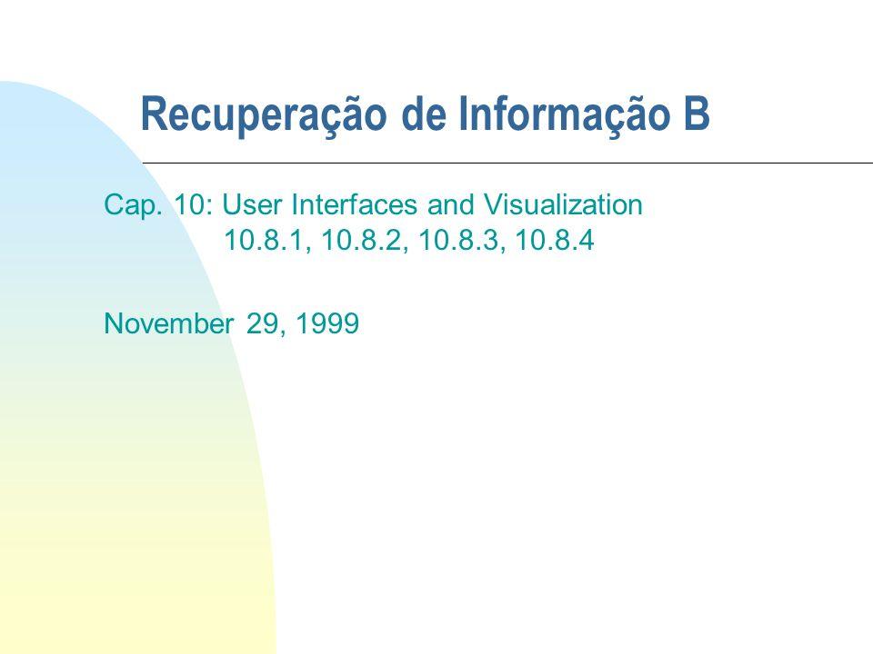 Recuperação de Informação B Cap. 10: User Interfaces and Visualization 10.8.1, 10.8.2, 10.8.3, 10.8.4 November 29, 1999