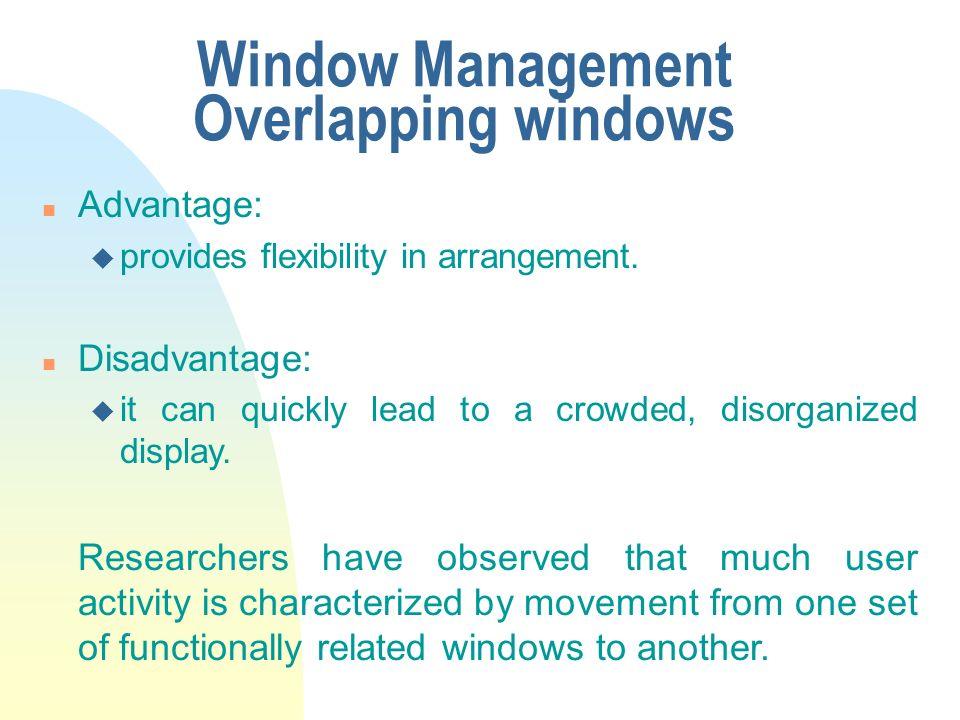 Window Management Overlapping windows n Advantage: u provides flexibility in arrangement. n Disadvantage: u it can quickly lead to a crowded, disorgan
