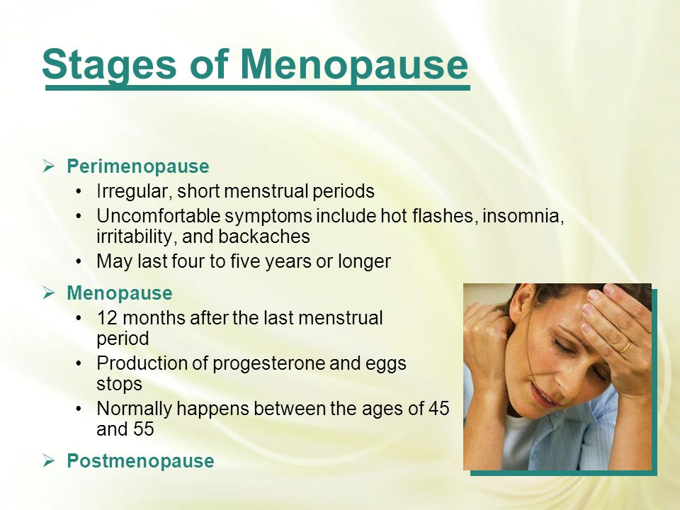 Stages of Menopause Perimenopause Irregular, short menstrual periods Uncomfortable symptoms include hot flashes, insomnia, irritability, and backaches