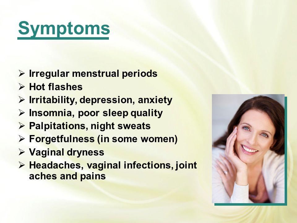Symptoms Irregular menstrual periods Hot flashes Irritability, depression, anxiety Insomnia, poor sleep quality Palpitations, night sweats Forgetfulne