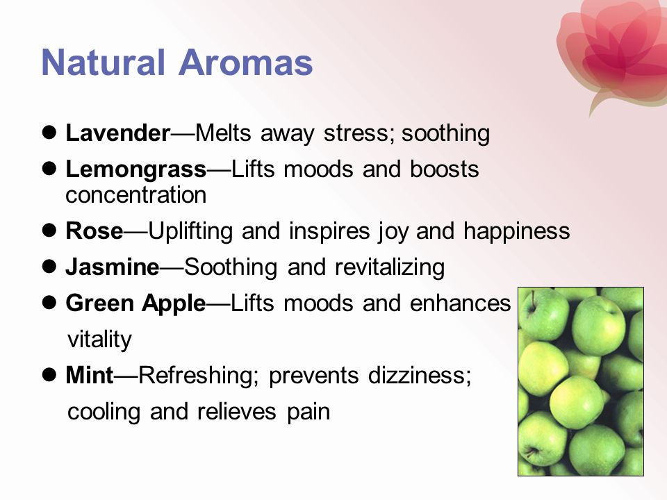 Natural Aromas LavenderMelts away stress; soothing LemongrassLifts moods and boosts concentration RoseUplifting and inspires joy and happiness Jasmine