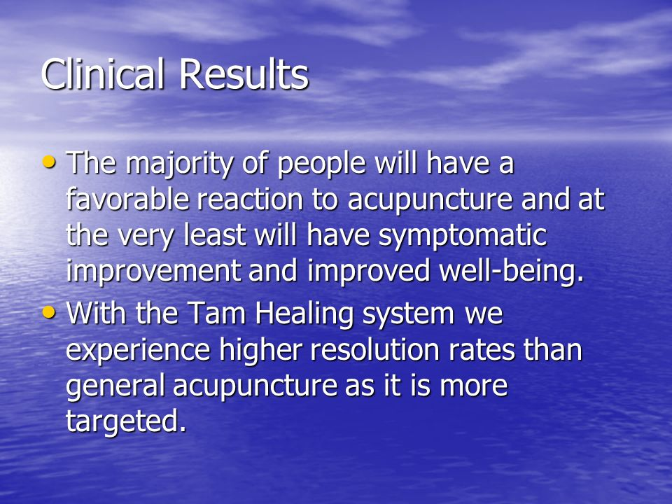 Clinical Results The majority of people will have a favorable reaction to acupuncture and at the very least will have symptomatic improvement and impr