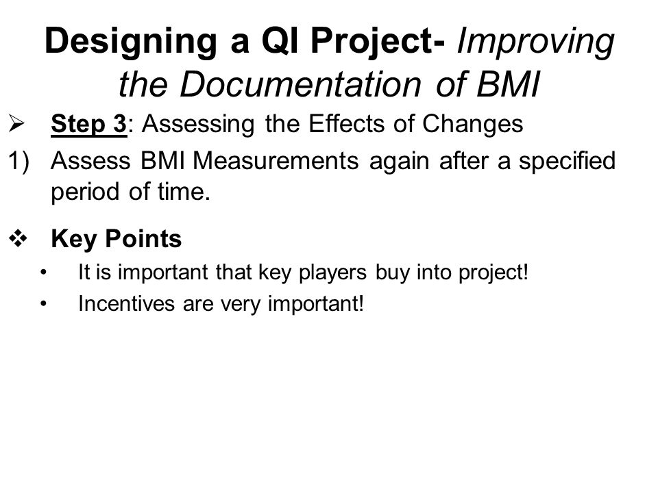 Designing a QI Project- Improving the Documentation of BMI Step 3: Assessing the Effects of Changes 1)Assess BMI Measurements again after a specified
