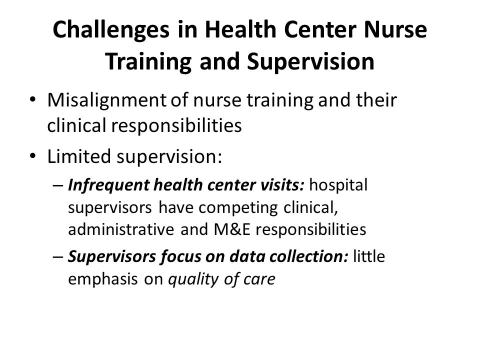 Challenges in Health Center Nurse Training and Supervision Misalignment of nurse training and their clinical responsibilities Limited supervision: – I