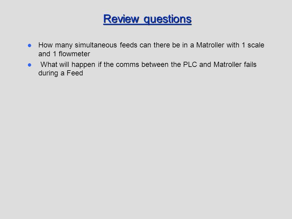 Review questions How many simultaneous feeds can there be in a Matroller with 1 scale and 1 flowmeter What will happen if the comms between the PLC an