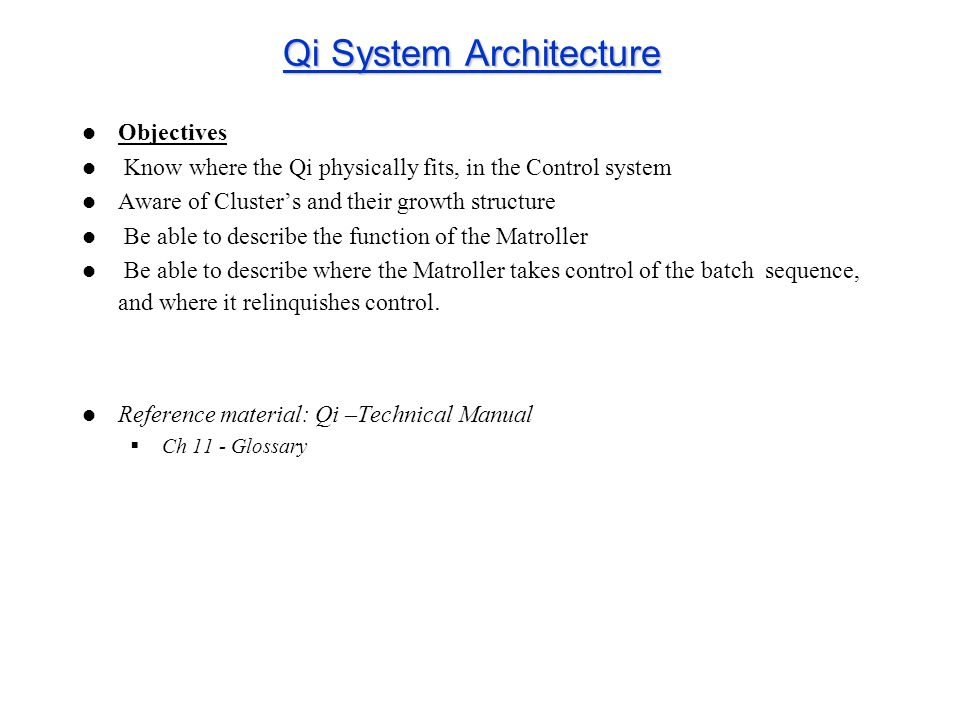 Qi System Architecture Objectives Know where the Qi physically fits, in the Control system Aware of Clusters and their growth structure Be able to des