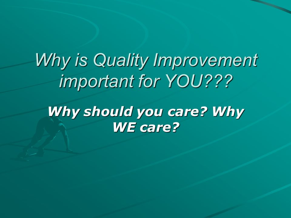 Why is Quality Improvement important for YOU??? Why should you care? Why WE care?