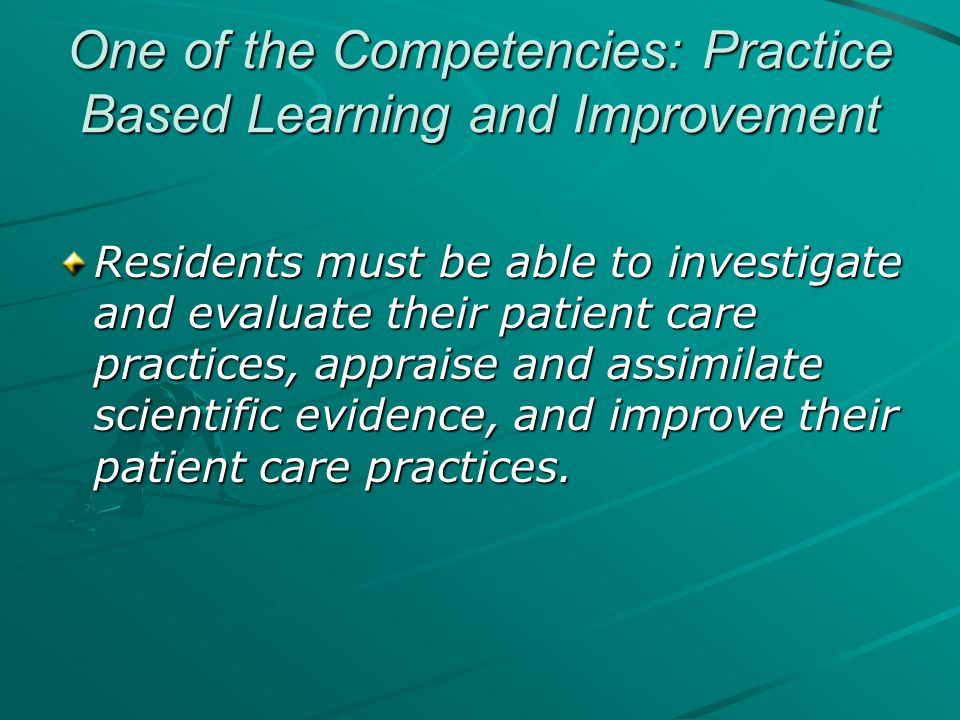 One of the Competencies: Practice Based Learning and Improvement Residents must be able to investigate and evaluate their patient care practices, appr