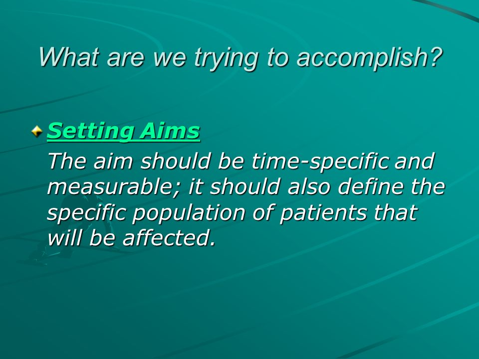 What are we trying to accomplish? Setting Aims Setting Aims The aim should be time-specific and measurable; it should also define the specific populat