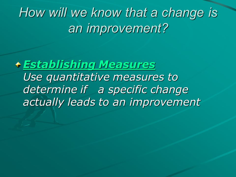 How will we know that a change is an improvement? Establishing Measures Establishing Measures Use quantitative measures to determine if a specific cha