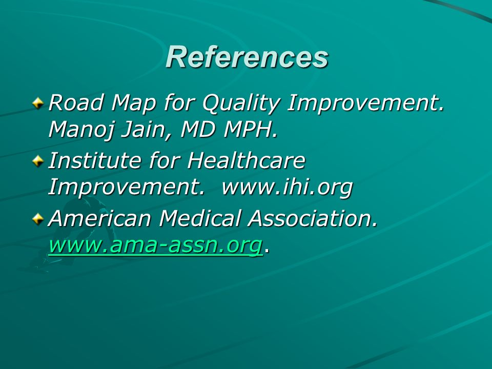 References Road Map for Quality Improvement. Manoj Jain, MD MPH. Institute for Healthcare Improvement. www.ihi.org American Medical Association. www.a