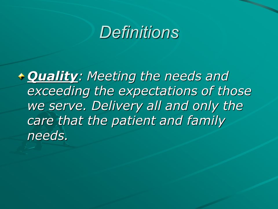 Definitions Quality: Meeting the needs and exceeding the expectations of those we serve. Delivery all and only the care that the patient and family ne
