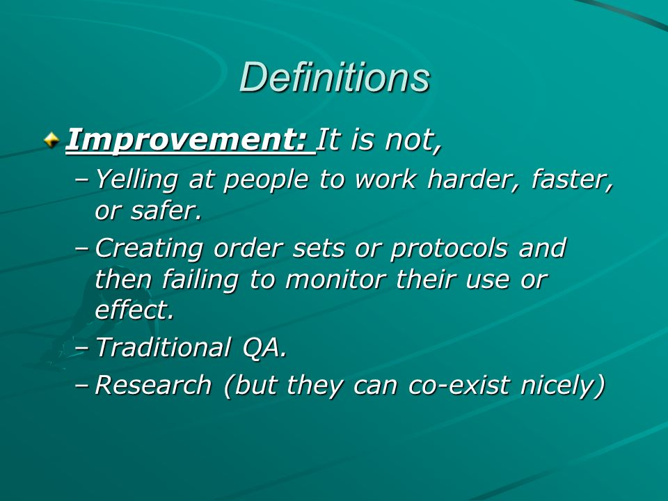 Definitions Improvement: It is not, –Yelling at people to work harder, faster, or safer. –Creating order sets or protocols and then failing to monitor