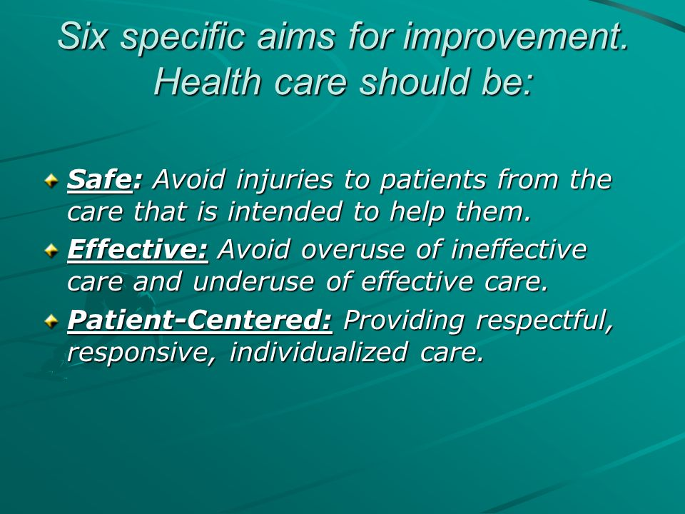 Six specific aims for improvement. Health care should be: Safe: Avoid injuries to patients from the care that is intended to help them. Effective: Avo