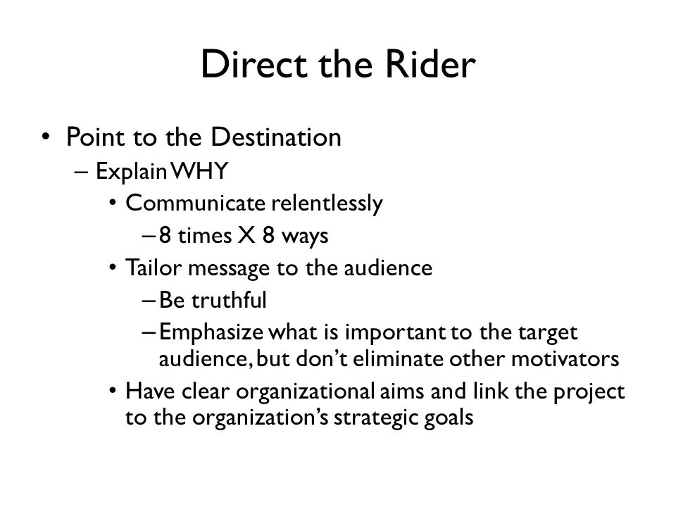 Direct the Rider Point to the Destination – Explain WHY Communicate relentlessly – 8 times X 8 ways Tailor message to the audience – Be truthful – Emp