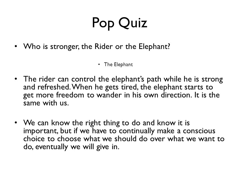 Pop Quiz Who is stronger, the Rider or the Elephant? The Elephant The rider can control the elephants path while he is strong and refreshed. When he g