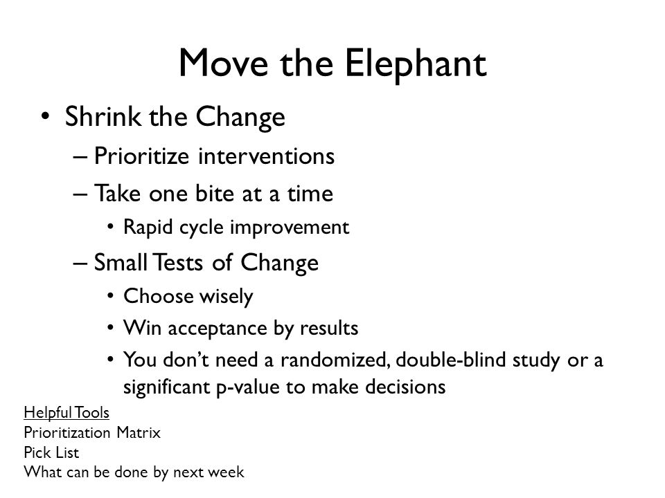 Move the Elephant Shrink the Change – Prioritize interventions – Take one bite at a time Rapid cycle improvement – Small Tests of Change Choose wisely